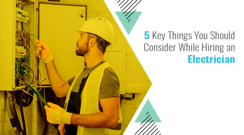 5 Key Things You Should Consider While Hiring an Electrician