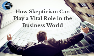 Learn How Skepticism Can Play a Vital Role in the Business World