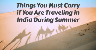 Things You Must Carry if You Are Traveling in India During Summer