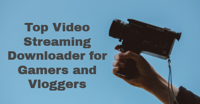 Top Video Streaming Downloader for Gamers and Vloggers