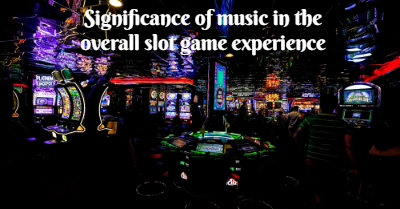Significance of music in the overall slot game experience